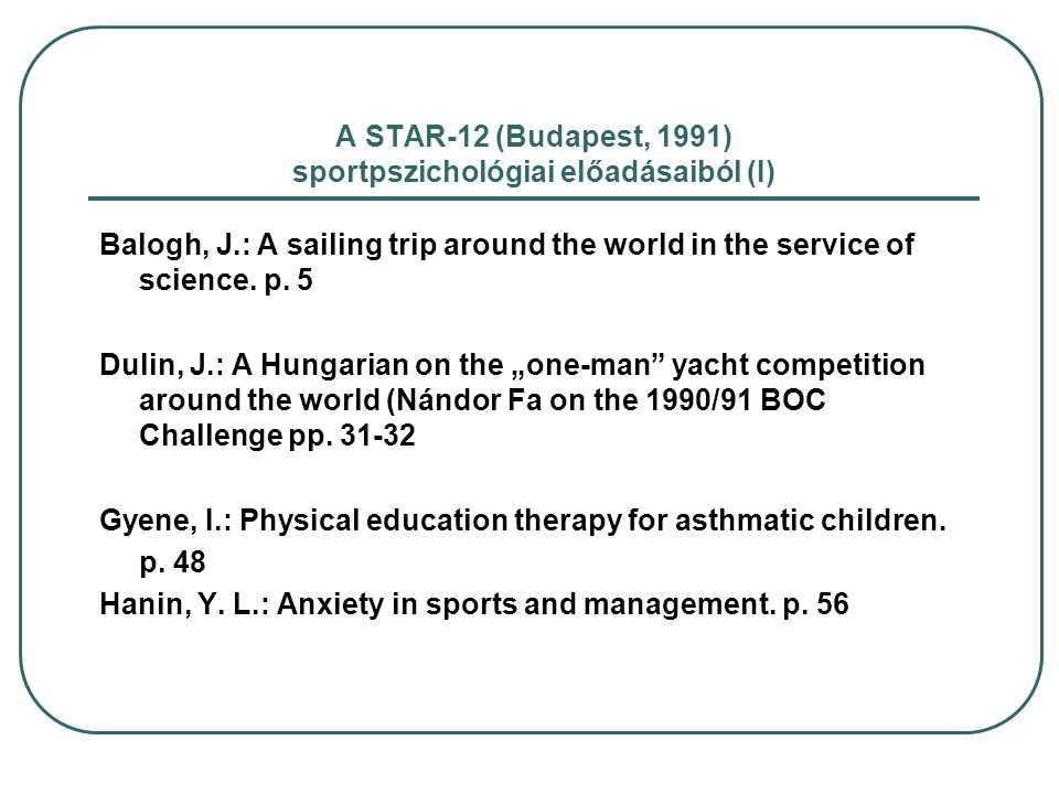 A STAR-12 (Budapest, 1991) sportpszichológiai előadásaiból (I) Balogh, J.: A sailing trip around the world in the service of science. p. 5 Dulin, J.: