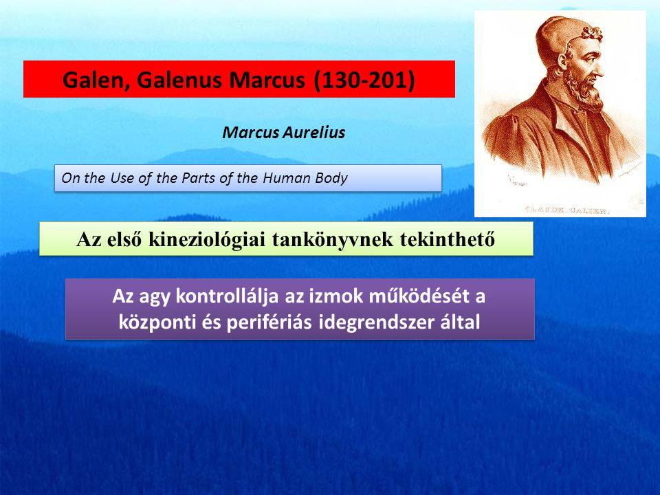 Galen, Galenus Marcus (130-201) Marcus Aurelius On the Use of the Parts of the Human Body Az első kineziológiai tankönyvnek tekinthető Az agy kontrollálja az izmok működését a központi és perifériás idegrendszer által