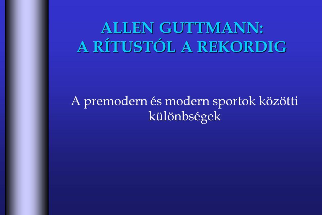 ALLEN GUTTMANN: A RÍTUSTÓL A REKORDIG A premodern és modern sportok közötti különbségek