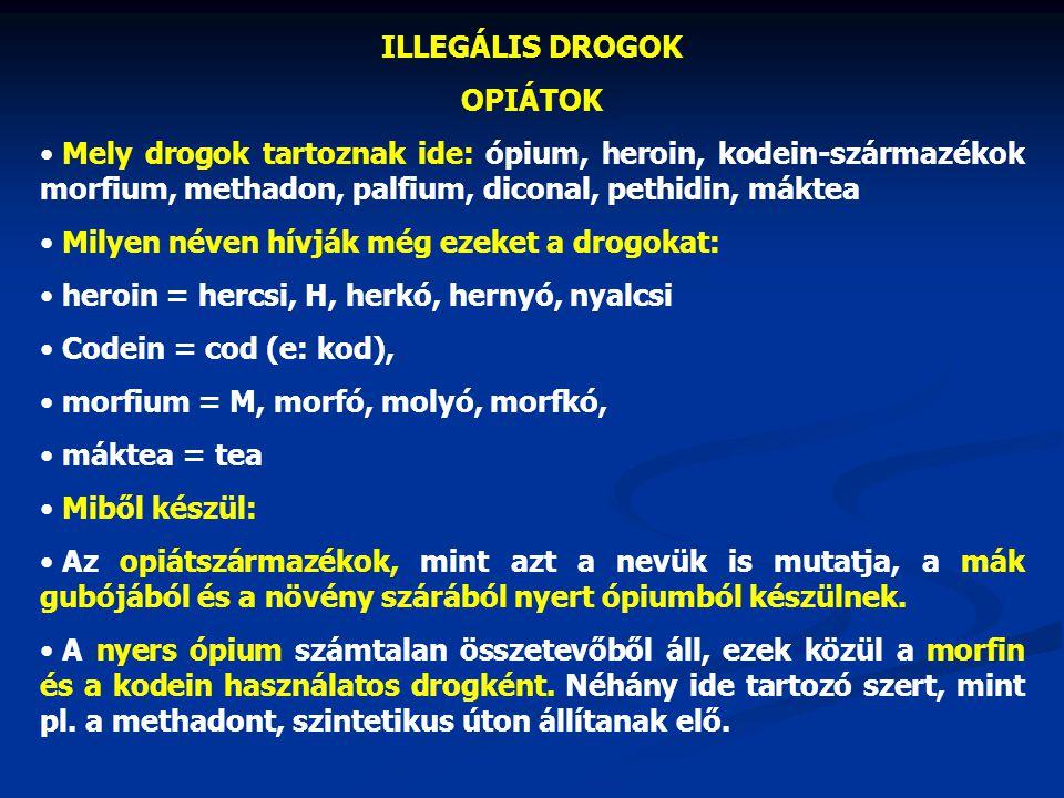 ILLEGÁLIS DROGOK OPIÁTOK Mely drogok tartoznak ide: ópium, heroin, kodein-származékok morfium, methadon, palfium, diconal, pethidin, máktea Milyen név