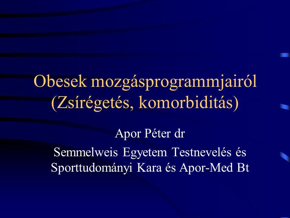 Obesek mozgásprogrammjairól (Zsírégetés, komorbiditás) Apor Péter dr Semmelweis Egyetem Testnevelés és Sporttudományi Kara és Apor-Med Bt