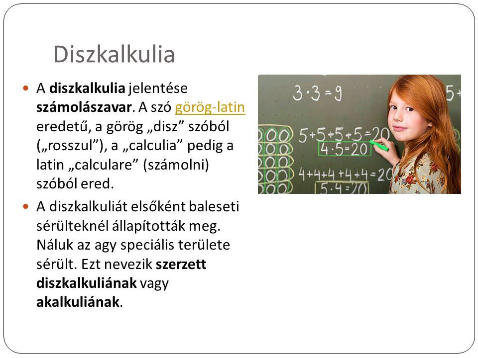 """Diszkalkulia A diszkalkulia jelentése számolászavar. A szó görög-latin eredetű, a görög """"disz"""" szóból (""""rosszul""""), a """"calculia"""" pedig a latin """"calcula"""