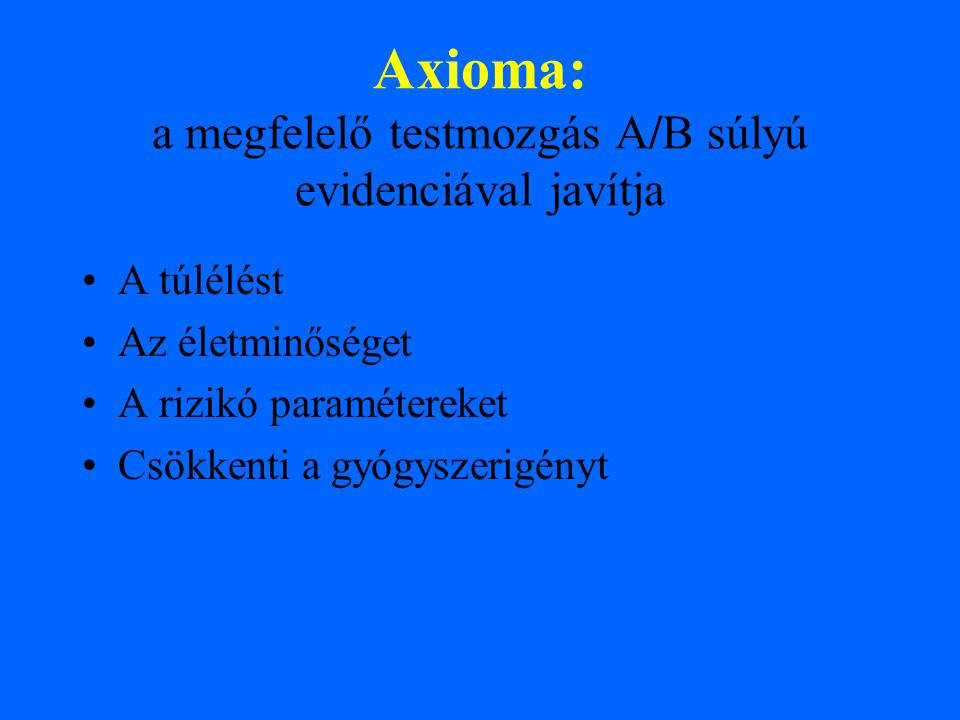 Axioma: a megfelelő testmozgás A/B súlyú evidenciával javítja A túlélést Az életminőséget A rizikó paramétereket Csökkenti a gyógyszerigényt