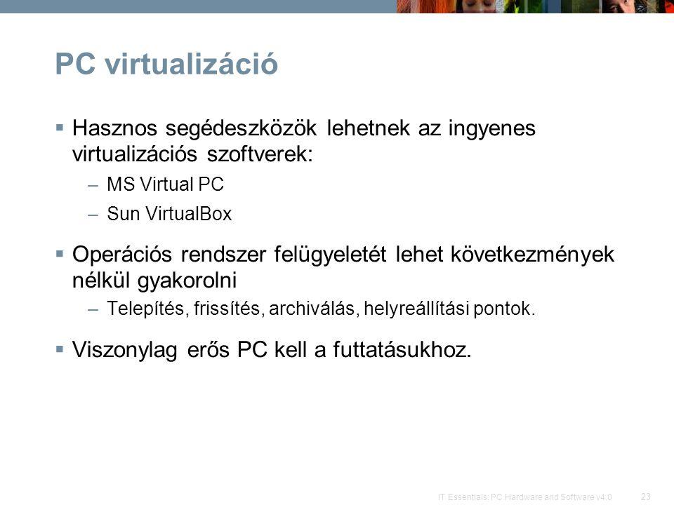 23 IT Essentials: PC Hardware and Software v4.0 PC virtualizáció  Hasznos segédeszközök lehetnek az ingyenes virtualizációs szoftverek: –MS Virtual P