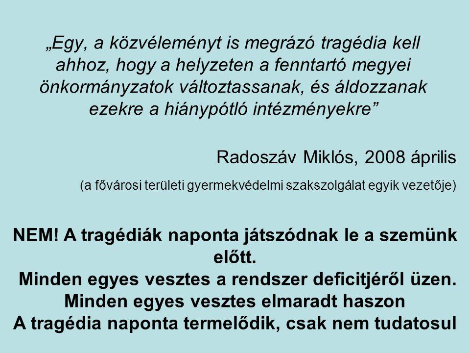 """""""Egy, a közvéleményt is megrázó tragédia kell ahhoz, hogy a helyzeten a fenntartó megyei önkormányzatok változtassanak, és áldozzanak ezekre a hiánypótló intézményekre Radoszáv Miklós, 2008 április (a fővárosi területi gyermekvédelmi szakszolgálat egyik vezetője) NEM."""