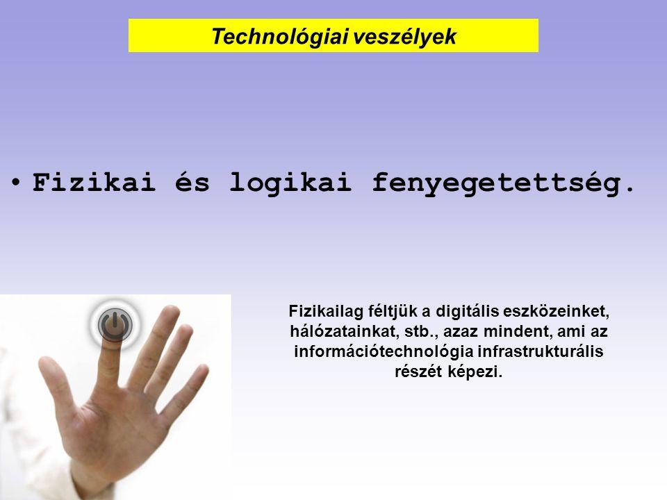 Fizikai és logikai fenyegetettség. Technológiai veszélyek Fizikailag féltjük a digitális eszközeinket, hálózatainkat, stb., azaz mindent, ami az infor