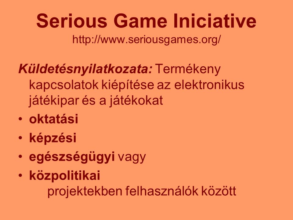 Serious Game Iniciative http://www.seriousgames.org/ Küldetésnyilatkozata: Termékeny kapcsolatok kiépítése az elektronikus játékipar és a játékokat ok