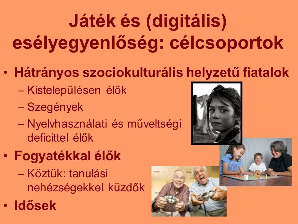 Játék és (digitális) esélyegyenlőség: célcsoportok Hátrányos szociokulturális helyzetű fiatalok –Kistelepülésen élők –Szegények –Nyelvhasználati és műveltségi deficittel élők Fogyatékkal élők –Köztük: tanulási nehézségekkel küzdők Idősek
