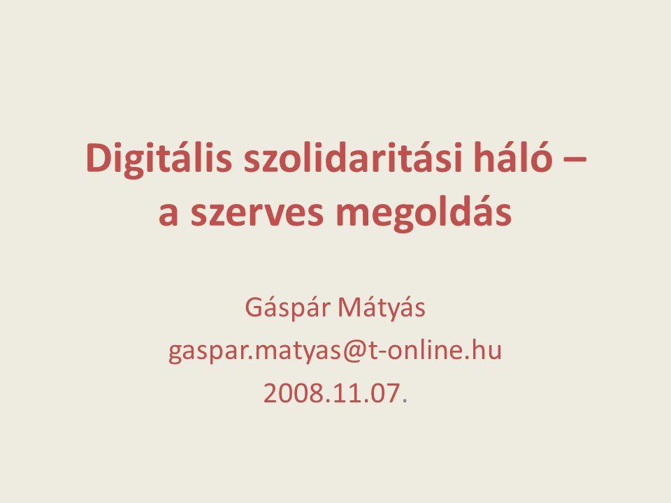 Digitális szolidaritási háló – a szerves megoldás Gáspár Mátyás gaspar.matyas@t-online.hu 2008.11.07.