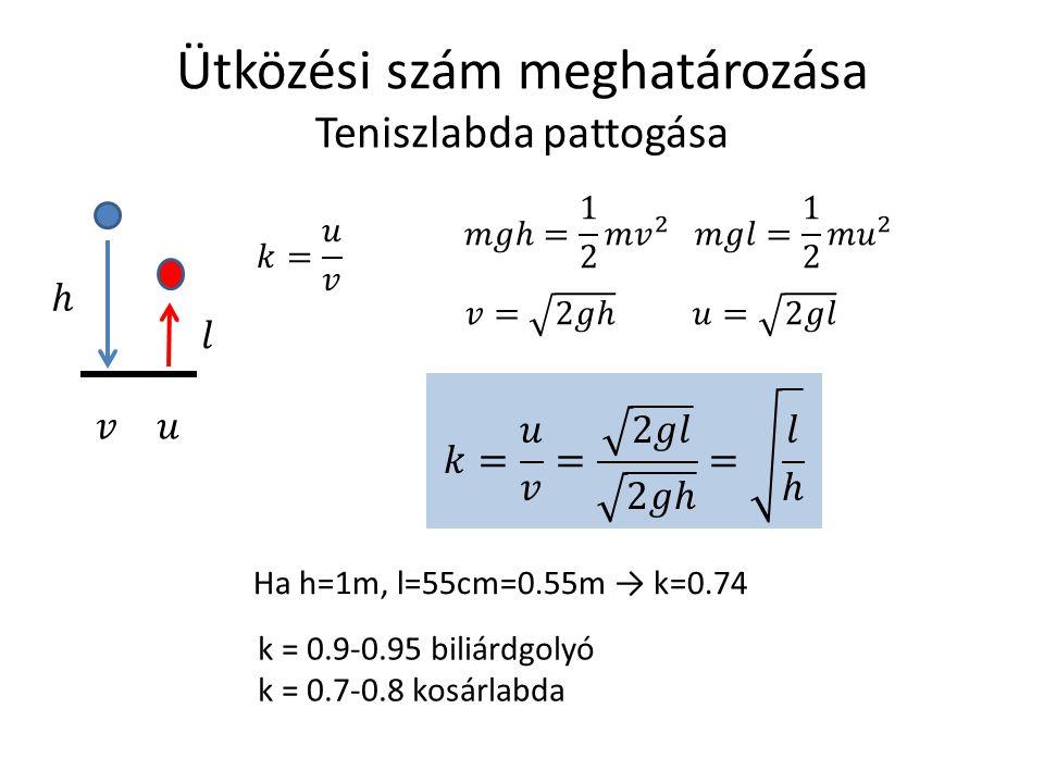 Ütközési szám meghatározása Teniszlabda pattogása Ha h=1m, l=55cm=0.55m → k=0.74 k = 0.9-0.95 biliárdgolyó k = 0.7-0.8 kosárlabda