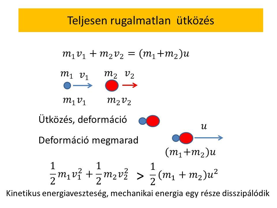 Ütközés, deformáció Deformáció megmarad > Kinetikus energiaveszteség, mechanikai energia egy része disszipálódik Teljesen rugalmatlan ütközés