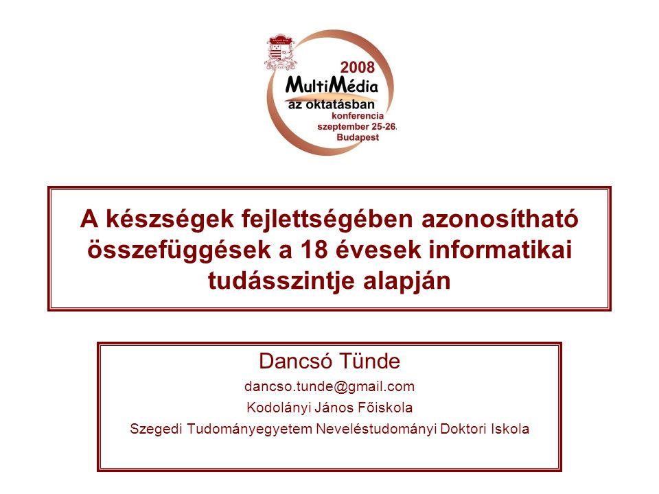 A készségek fejlettségében azonosítható összefüggések a 18 évesek informatikai tudásszintje alapján Dancsó Tünde dancso.tunde@gmail.com Kodolányi Jáno