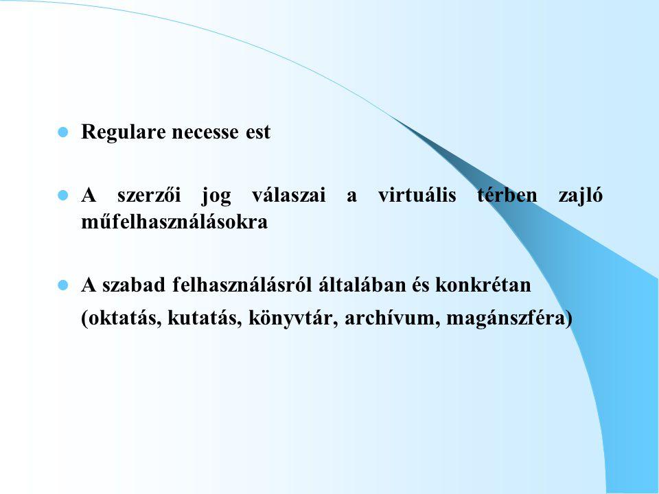 Regulare necesse est A szerzői jog válaszai a virtuális térben zajló műfelhasználásokra A szabad felhasználásról általában és konkrétan (oktatás, kutatás, könyvtár, archívum, magánszféra)