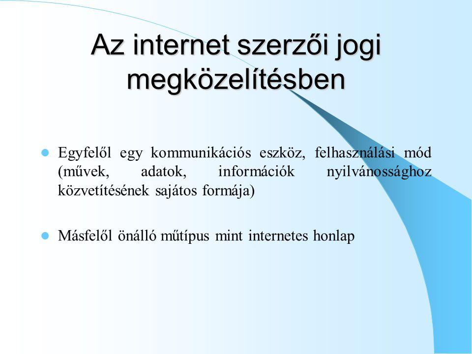 Az internet szerzői jogi megközelítésben Egyfelől egy kommunikációs eszköz, felhasználási mód (művek, adatok, információk nyilvánossághoz közvetítésének sajátos formája) Másfelől önálló műtípus mint internetes honlap