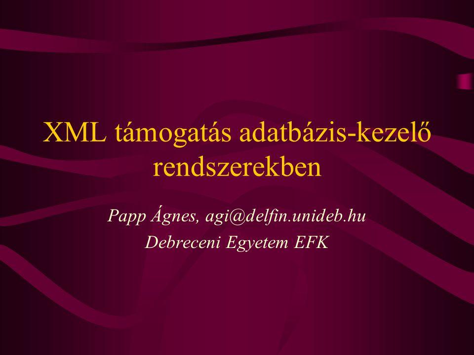 XML támogatás adatbázis-kezelő rendszerekben Papp Ágnes, agi@delfin.unideb.hu Debreceni Egyetem EFK