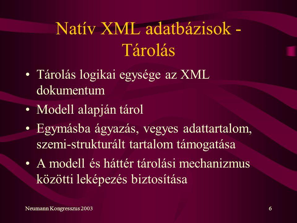 Neumann Kongresszus 20036 Natív XML adatbázisok - Tárolás Tárolás logikai egysége az XML dokumentum Modell alapján tárol Egymásba ágyazás, vegyes adat