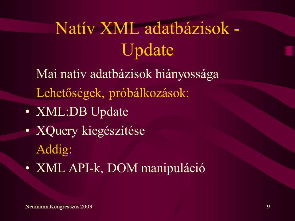Neumann Kongresszus 20039 Natív XML adatbázisok - Update Mai natív adatbázisok hiányossága Lehetőségek, próbálkozások: XML:DB Update XQuery kiegészíté