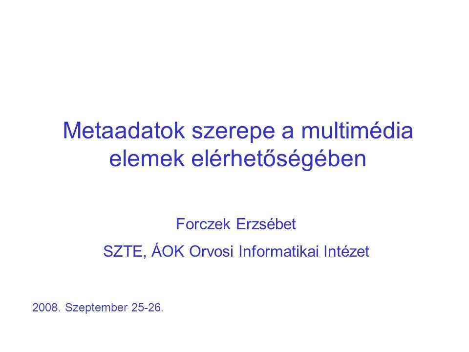 Metaadatok szerepe a multimédia elemek elérhetőségében Forczek Erzsébet SZTE, ÁOK Orvosi Informatikai Intézet 2008.