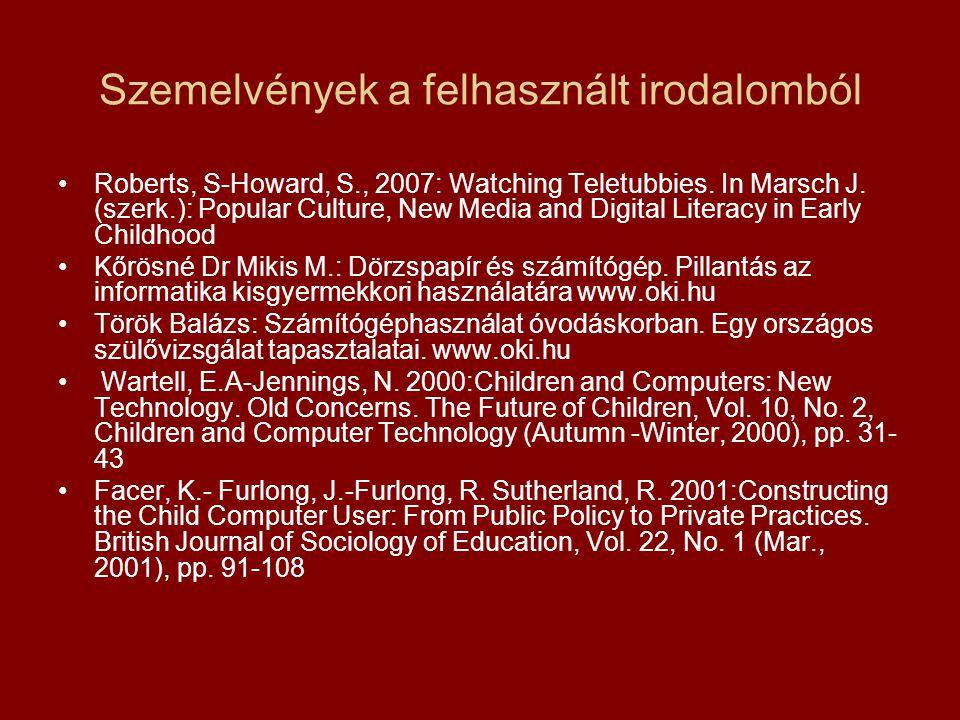 Szemelvények a felhasznált irodalomból Roberts, S-Howard, S., 2007: Watching Teletubbies. In Marsch J. (szerk.): Popular Culture, New Media and Digita