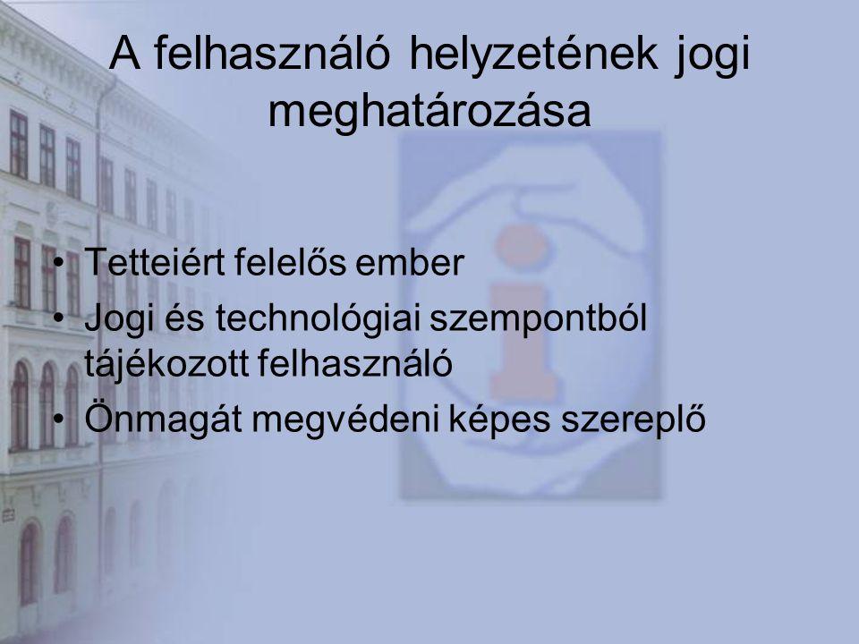 A felhasználó helyzetének jogi meghatározása Tetteiért felelős ember Jogi és technológiai szempontból tájékozott felhasználó Önmagát megvédeni képes szereplő