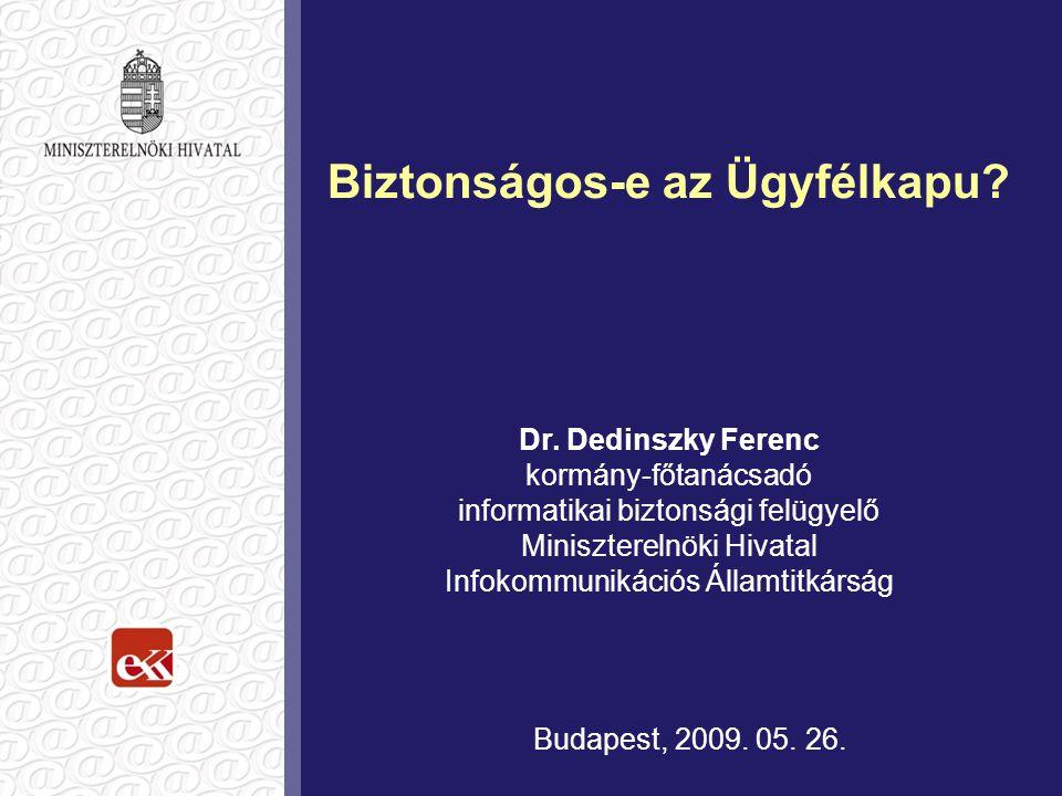 Biztonságos-e az Ügyfélkapu? Dr. Dedinszky Ferenc kormány-főtanácsadó informatikai biztonsági felügyelő Miniszterelnöki Hivatal Infokommunikációs Álla
