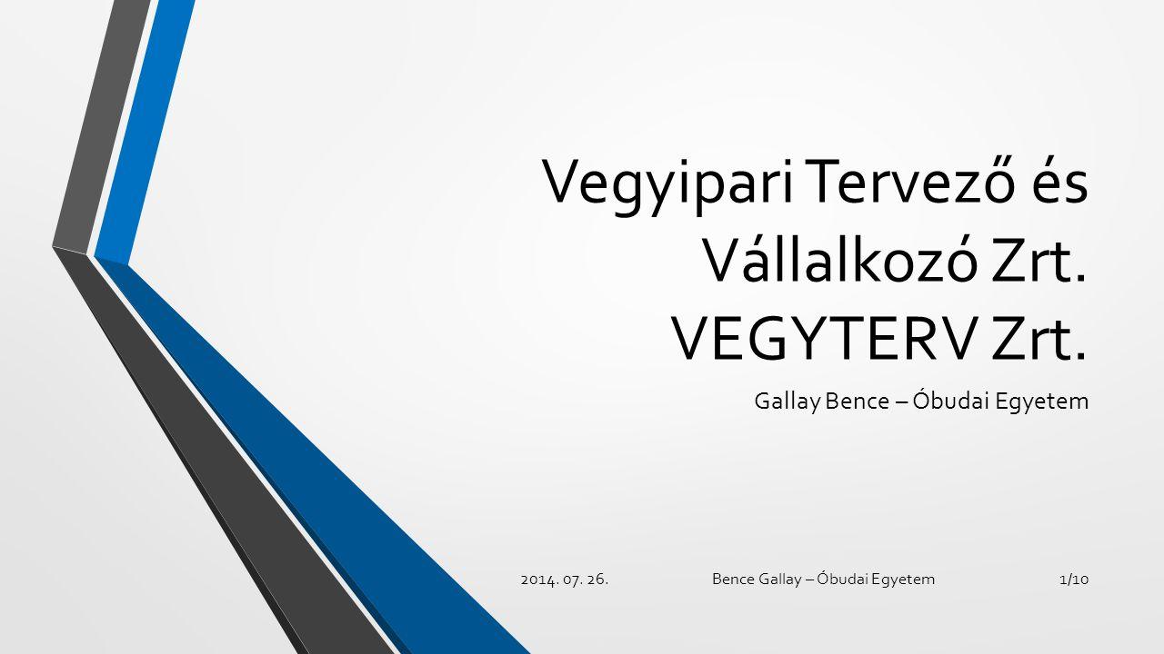 Vegyipari Tervező és Vállalkozó Zrt. VEGYTERV Zrt. Gallay Bence – Óbudai Egyetem 2014. 07. 26.Bence Gallay – Óbudai Egyetem1/10