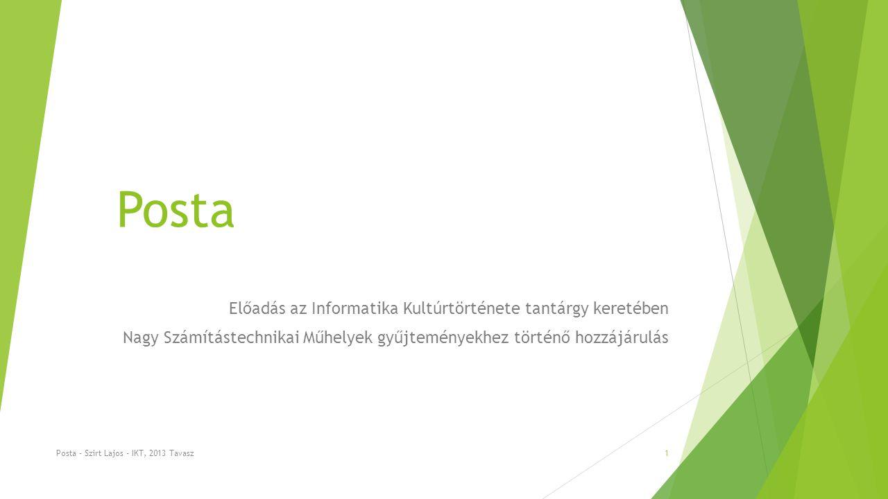 Posta Előadás az Informatika Kultúrtörténete tantárgy keretében Nagy Számítástechnikai Műhelyek gyűjteményekhez történő hozzájárulás Posta - Szirt Lajos - IKT, 2013 Tavasz1