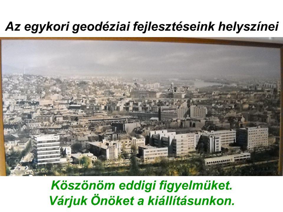 Az egykori geodéziai fejlesztéseink helyszínei Köszönöm eddigi figyelmüket. Várjuk Önöket a kiállításunkon.