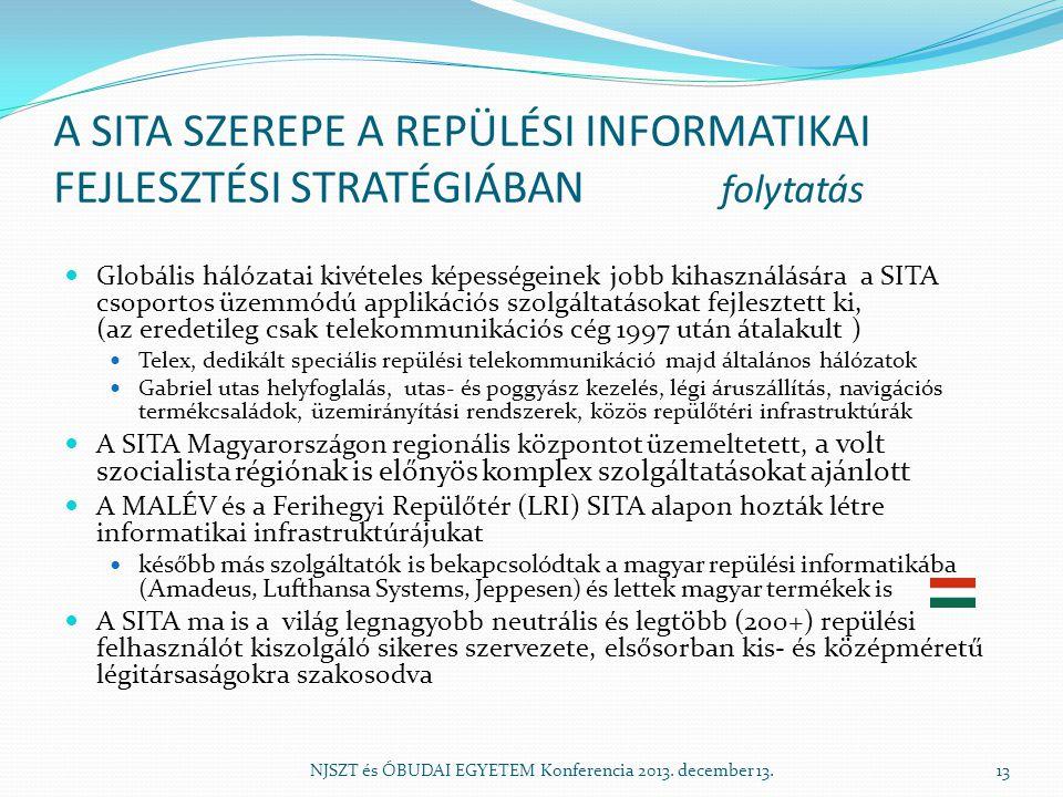 A SITA SZEREPE A REPÜLÉSI INFORMATIKAI FEJLESZTÉSI STRATÉGIÁBAN folytatás Globális hálózatai kivételes képességeinek jobb kihasználására a SITA csoportos üzemmódú applikációs szolgáltatásokat fejlesztett ki, (az eredetileg csak telekommunikációs cég 1997 után átalakult ) Telex, dedikált speciális repülési telekommunikáció majd általános hálózatok Gabriel utas helyfoglalás, utas- és poggyász kezelés, légi áruszállítás, navigációs termékcsaládok, üzemirányítási rendszerek, közös repülőtéri infrastruktúrák A SITA Magyarországon regionális központot üzemeltetett, a volt szocialista régiónak is előnyös komplex szolgáltatásokat ajánlott A MALÉV és a Ferihegyi Repülőtér (LRI) SITA alapon hozták létre informatikai infrastruktúrájukat később más szolgáltatók is bekapcsolódtak a magyar repülési informatikába (Amadeus, Lufthansa Systems, Jeppesen) és lettek magyar termékek is A SITA ma is a világ legnagyobb neutrális és legtöbb (200+) repülési felhasználót kiszolgáló sikeres szervezete, elsősorban kis- és középméretű légitársaságokra szakosodva NJSZT és ÓBUDAI EGYETEM Konferencia 2013.