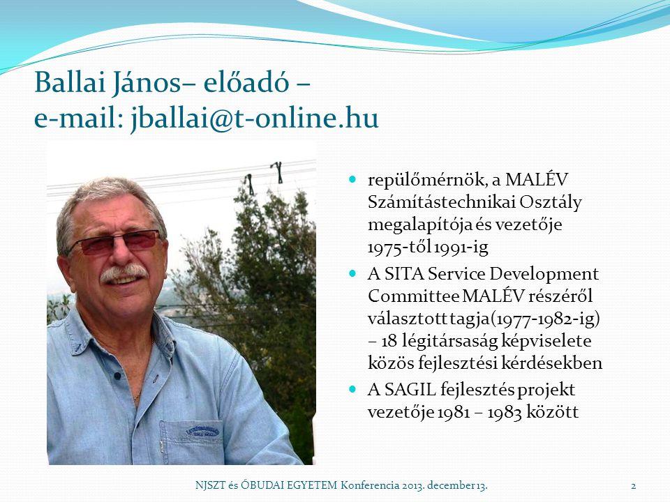 Ballai János– előadó – e-mail: jballai@t-online.hu repülőmérnök, a MALÉV Számítástechnikai Osztály megalapítója és vezetője 1975-től 1991-ig A SITA Service Development Committee MALÉV részéről választott tagja(1977-1982-ig) – 18 légitársaság képviselete közös fejlesztési kérdésekben A SAGIL fejlesztés projekt vezetője 1981 – 1983 között NJSZT és ÓBUDAI EGYETEM Konferencia 2013.