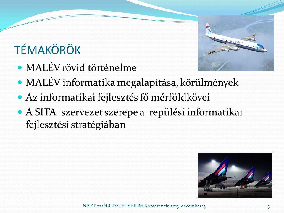 TÉMAKÖRÖK MALÉV rövid történelme MALÉV informatika megalapítása, körülmények Az informatikai fejlesztés fő mérföldkövei A SITA szervezet szerepe a repülési informatikai fejlesztési stratégiában NJSZT és ÓBUDAI EGYETEM Konferencia 2013.