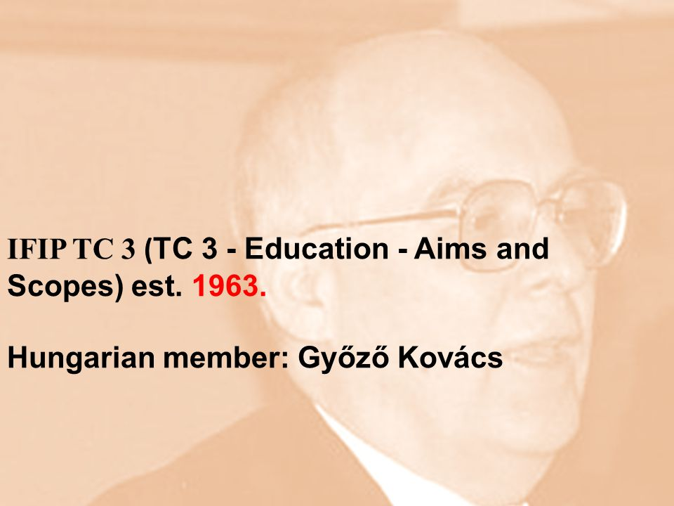 IFIP TC 3 ( TC 3 - Education - Aims and Scopes) est Hungarian member: Győző Kovács