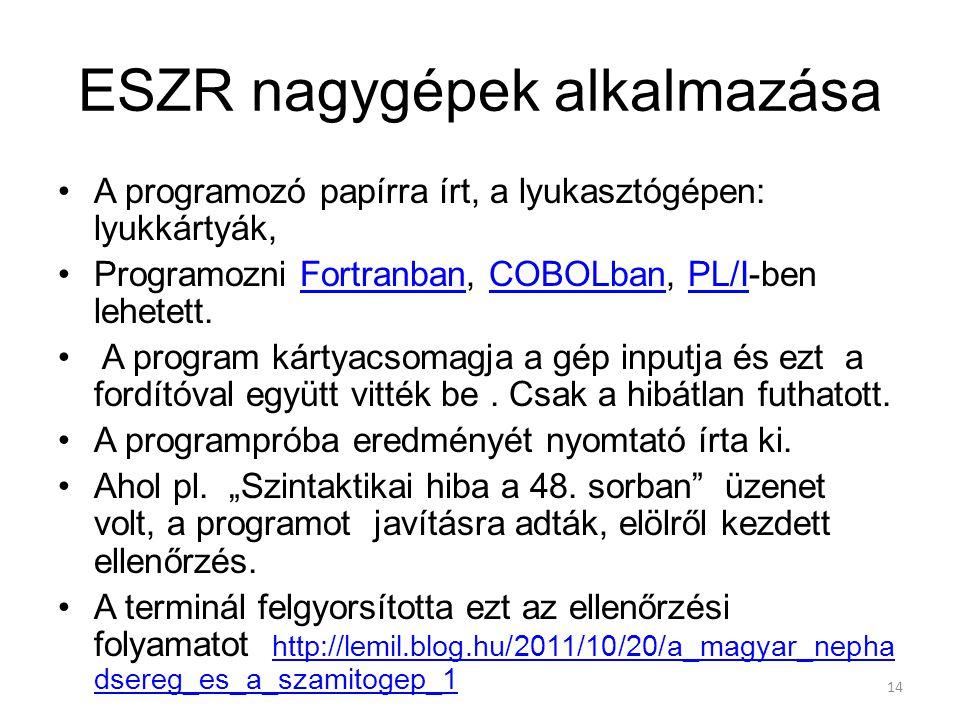 14 ESZR nagygépek alkalmazása A programozó papírra írt, a lyukasztógépen: lyukkártyák, Programozni Fortranban, COBOLban, PL/I-ben lehetett.FortranbanCOBOLbanPL/I A program kártyacsomagja a gép inputja és ezt a fordítóval együtt vitték be.