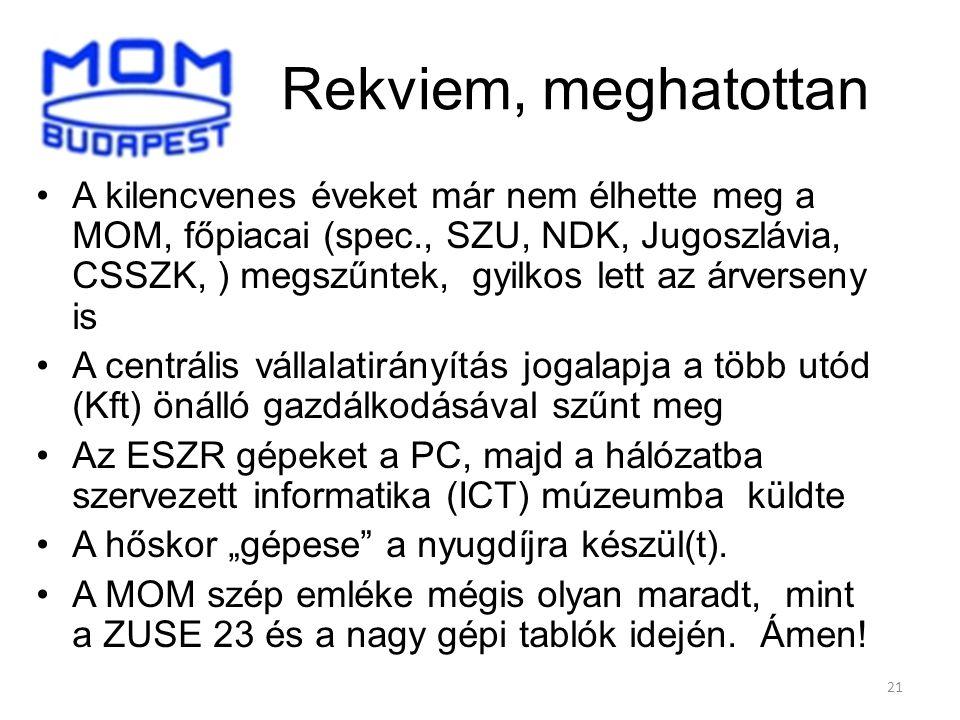 """21 Rekviem, meghatottan A kilencvenes éveket már nem élhette meg a MOM, főpiacai (spec., SZU, NDK, Jugoszlávia, CSSZK, ) megszűntek, gyilkos lett az árverseny is A centrális vállalatirányítás jogalapja a több utód (Kft) önálló gazdálkodásával szűnt meg Az ESZR gépeket a PC, majd a hálózatba szervezett informatika (ICT) múzeumba küldte A hőskor """"gépese a nyugdíjra készül(t)."""
