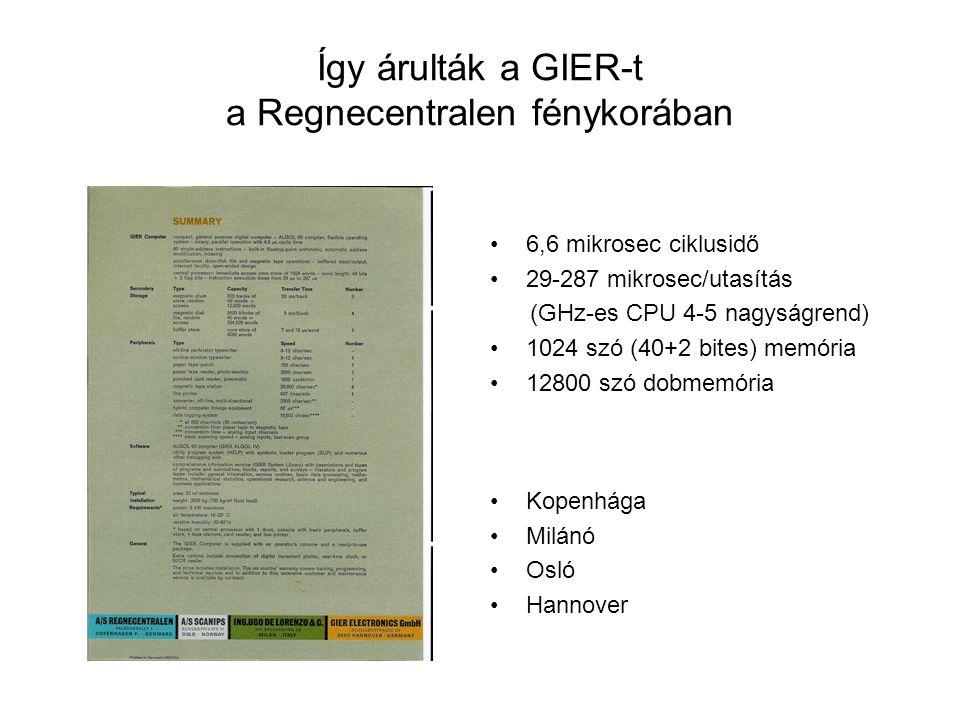 Így árulták a GIER-t a Regnecentralen fénykorában 6,6 mikrosec ciklusidő 29-287 mikrosec/utasítás (GHz-es CPU 4-5 nagyságrend) 1024 szó (40+2 bites) memória 12800 szó dobmemória Kopenhága Milánó Osló Hannover
