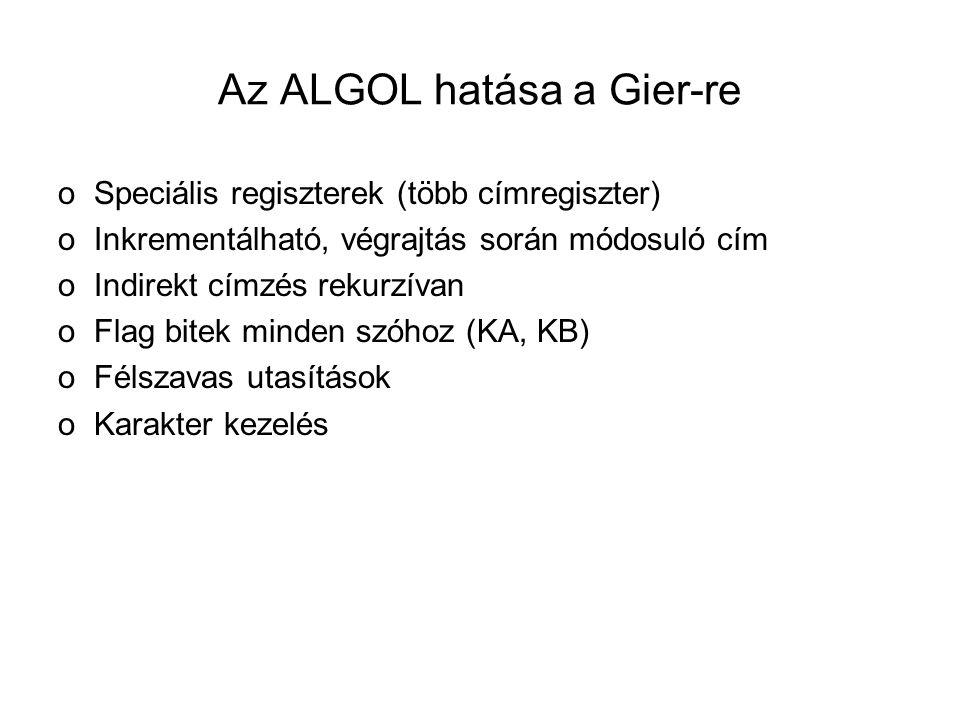 Az ALGOL hatása a Gier-re oSpeciális regiszterek (több címregiszter) oInkrementálható, végrajtás során módosuló cím oIndirekt címzés rekurzívan oFlag bitek minden szóhoz (KA, KB) oFélszavas utasítások oKarakter kezelés