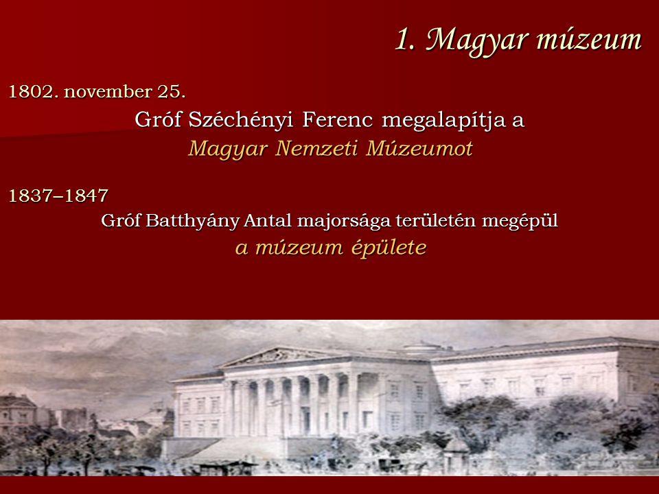 1. Magyar múzeum 1802. november 25. Gróf Széchényi Ferenc megalapítja a Magyar Nemzeti Múzeumot 1837–1847 Gróf Batthyány Antal majorsága területén meg