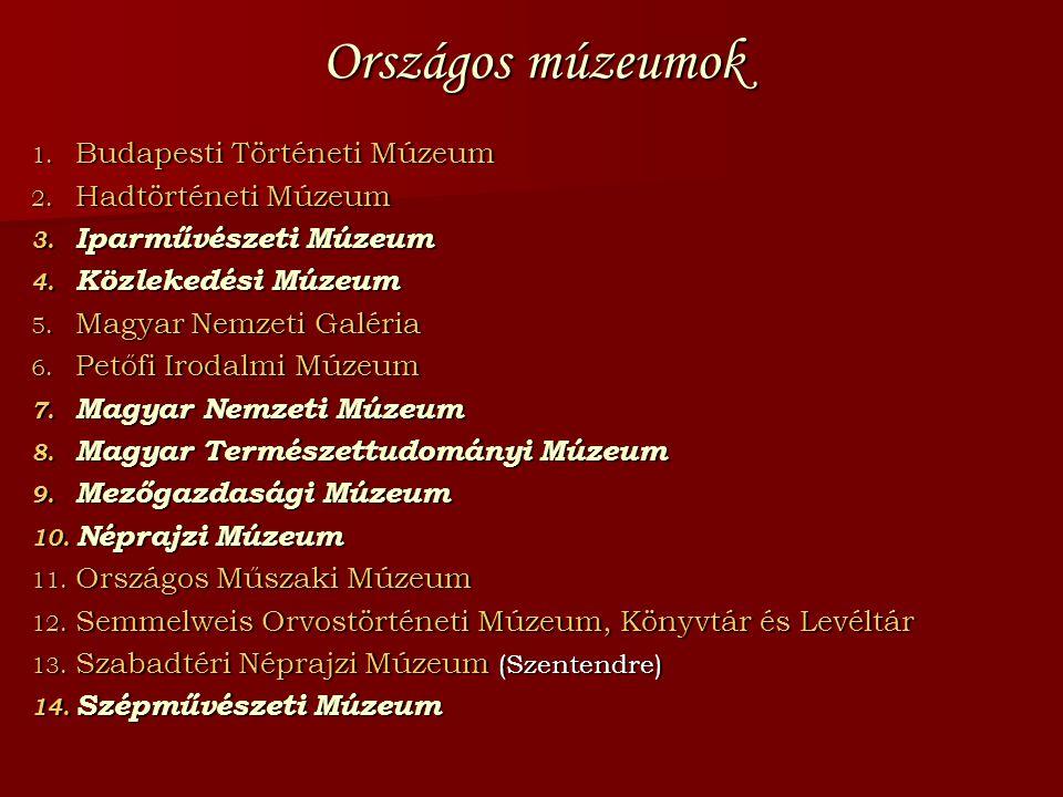 Országos múzeumok 1. Budapesti Történeti Múzeum 2. Hadtörténeti Múzeum 3. Iparművészeti Múzeum 4. Közlekedési Múzeum 5. Magyar Nemzeti Galéria 6. Pető