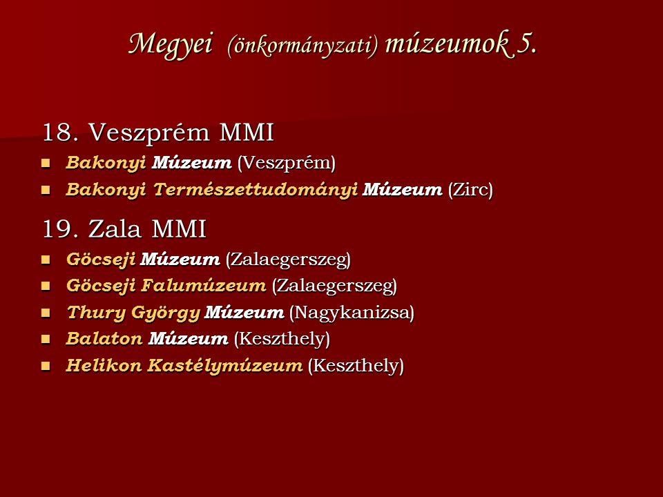 Megyei (önkormányzati) múzeumok 5. 18. Veszprém MMI Bakonyi Múzeum (Veszprém) Bakonyi Múzeum (Veszprém) Bakonyi Természettudományi Múzeum (Zirc) Bakon