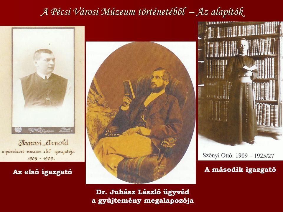 A Pécsi Városi Múzeum történetéből – Az alapítók Az első igazgató A második igazgató Dr. Juhász László ügyvéd a gyűjtemény megalapozója