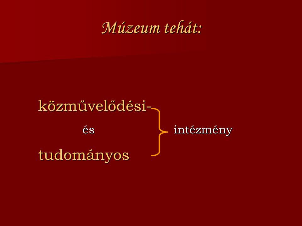 Múzeum tehát: közművelődési- közművelődési- és intézmény és intézmény tudományos tudományos