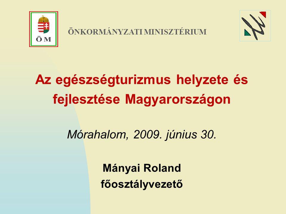Az egészségturizmus helyzete és fejlesztése Magyarországon Mórahalom, 2009. június 30. Mányai Roland főosztályvezető ÖNKORMÁNYZATI MINISZTÉRIUM