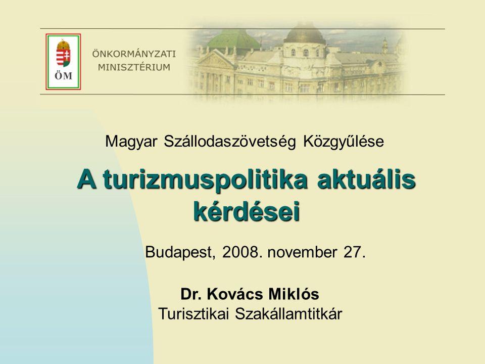 Magyar Szállodaszövetség Közgyűlése A turizmuspolitika aktuális kérdései Budapest, 2008. november 27. Dr. Kovács Miklós Turisztikai Szakállamtitkár