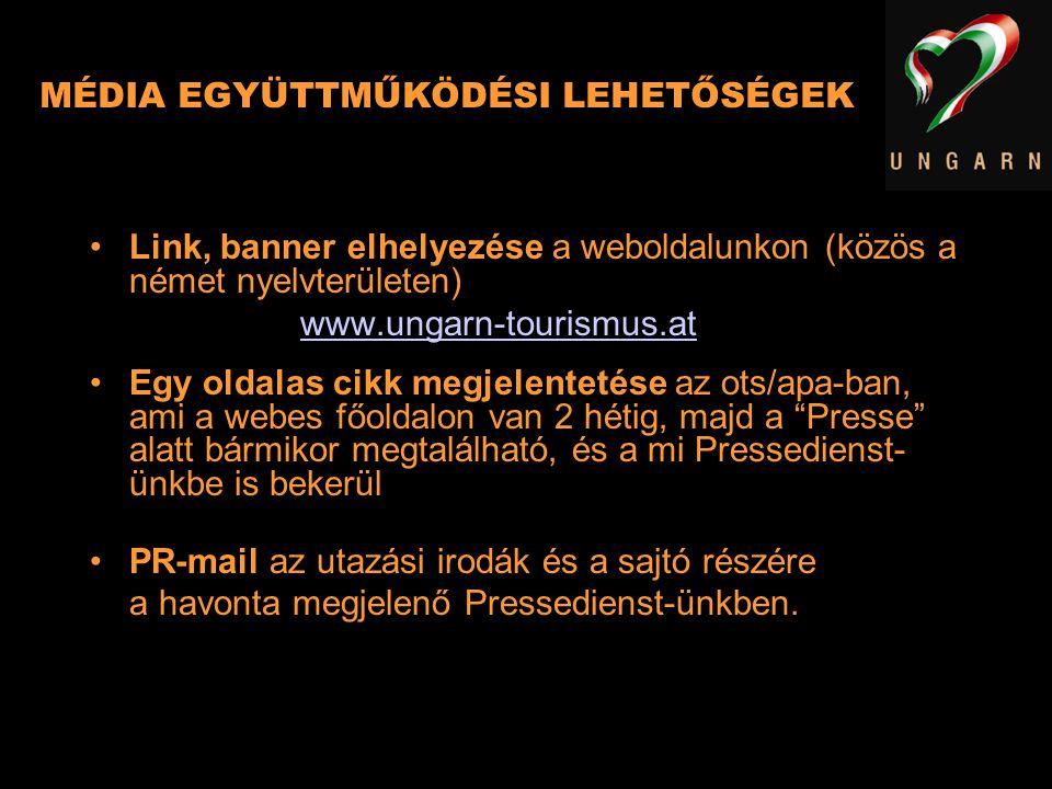 MÉDIA EGYÜTTMŰKÖDÉSI LEHETŐSÉGEK Link, banner elhelyezése a weboldalunkon (közös a német nyelvterületen) www.ungarn-tourismus.at Egy oldalas cikk megj