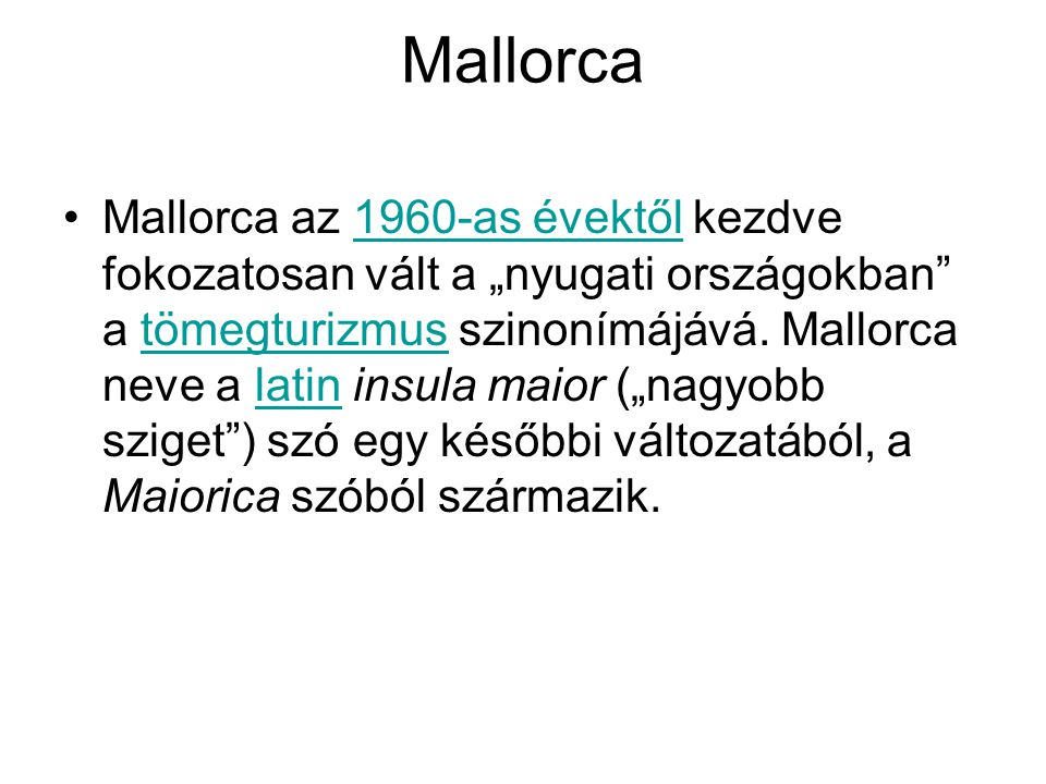 """Mallorca Mallorca az 1960-as évektől kezdve fokozatosan vált a """"nyugati országokban"""" a tömegturizmus szinonímájává. Mallorca neve a latin insula maior"""