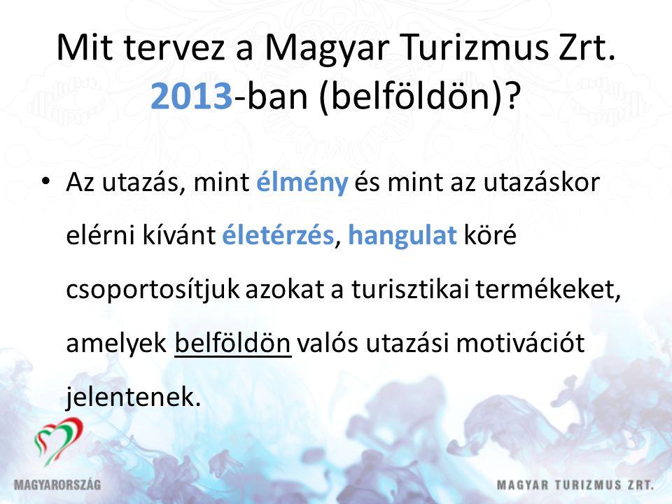 Mit tervez a Magyar Turizmus Zrt. 2013-ban (belföldön)? Az utazás, mint élmény és mint az utazáskor elérni kívánt életérzés, hangulat köré csoportosít