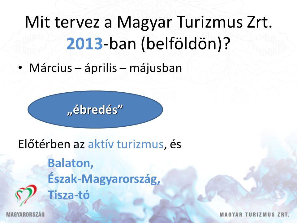 Mit tervez a Magyar Turizmus Zrt. 2013-ban (belföldön)? Március – április – májusban Előtérben az aktív turizmus, és Balaton, Észak-Magyarország, Tisz