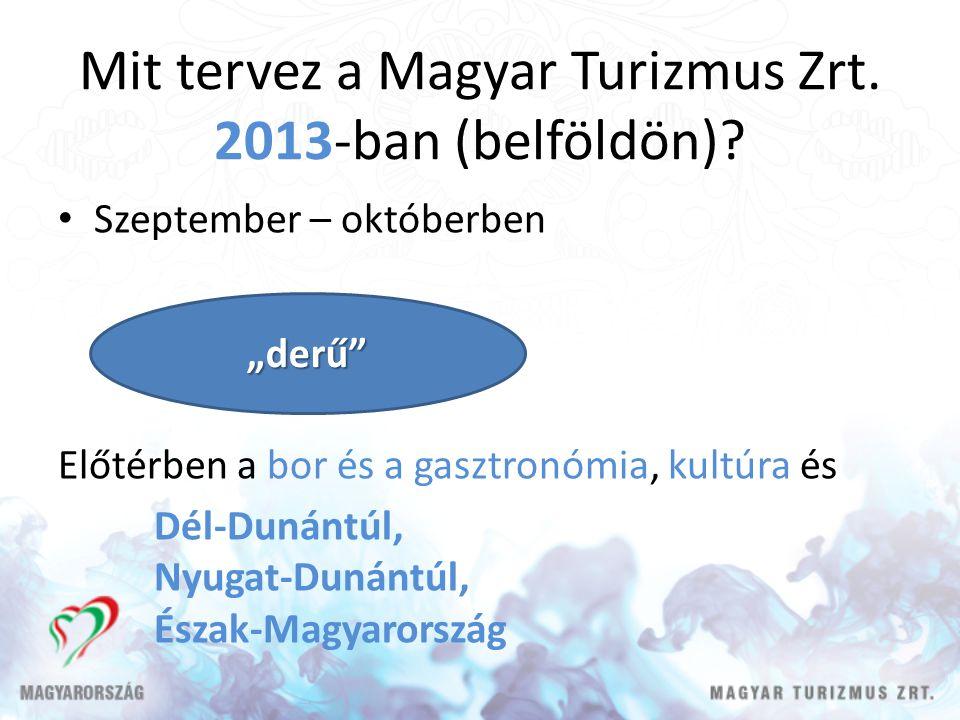 Mit tervez a Magyar Turizmus Zrt. 2013-ban (belföldön)? Szeptember – októberben Előtérben a bor és a gasztronómia, kultúra és Dél-Dunántúl, Nyugat-Dun