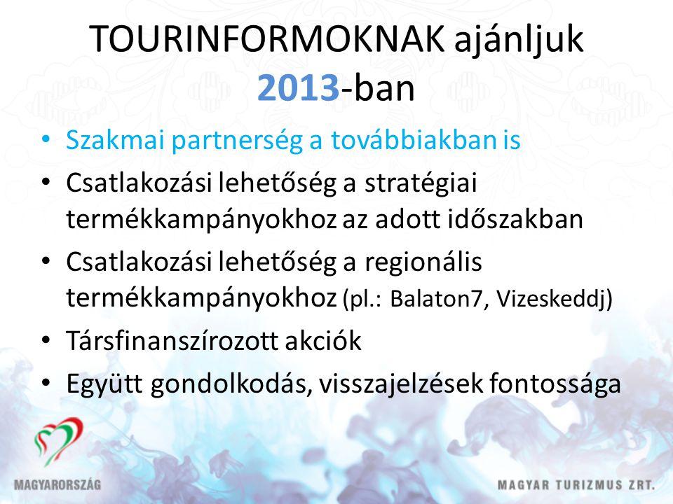 TOURINFORMOKNAK ajánljuk 2013-ban Szakmai partnerség a továbbiakban is Csatlakozási lehetőség a stratégiai termékkampányokhoz az adott időszakban Csatlakozási lehetőség a regionális termékkampányokhoz (pl.: Balaton7, Vizeskeddj) Társfinanszírozott akciók Együtt gondolkodás, visszajelzések fontossága