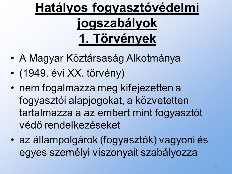 Hatályos fogyasztóvédelmi jogszabályok 1. Törvények A Magyar Köztársaság Alkotmánya (1949. évi XX. törvény) nem fogalmazza meg kifejezetten a fogyaszt